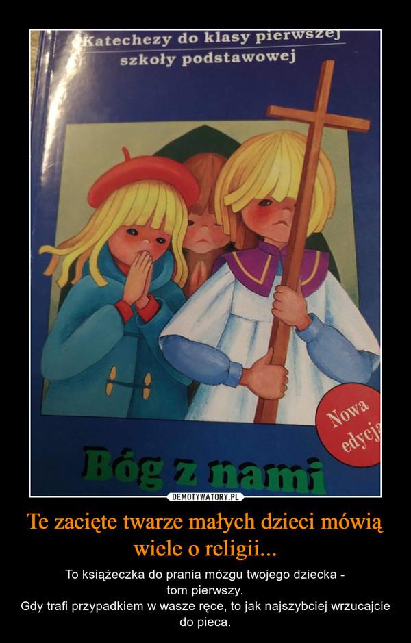 Te zacięte twarze małych dzieci mówią wiele o religii... – To książeczka do prania mózgu twojego dziecka -tom pierwszy.Gdy trafi przypadkiem w wasze ręce, to jak najszybciej wrzucajcie do pieca.
