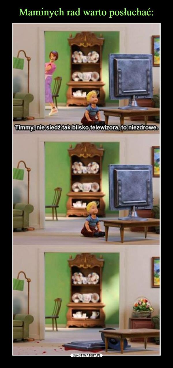 –  Timmy, nie siedź tak blisko telewizora, to niezdrowe