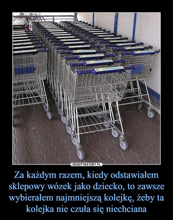 Za każdym razem, kiedy odstawiałem sklepowy wózek jako dziecko, to zawsze wybierałem najmniejszą kolejkę, żeby ta kolejka nie czuła się niechciana –