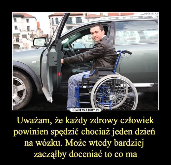 Uważam, że każdy zdrowy człowiek powinien spędzić chociaż jeden dzień na wózku. Może wtedy bardziej zacząłby doceniać to co ma –