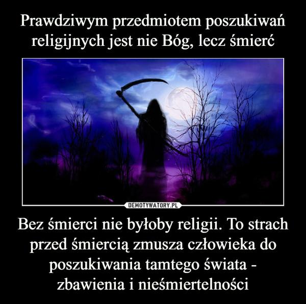Bez śmierci nie byłoby religii. To strach przed śmiercią zmusza człowieka do poszukiwania tamtego świata - zbawienia i nieśmiertelności –