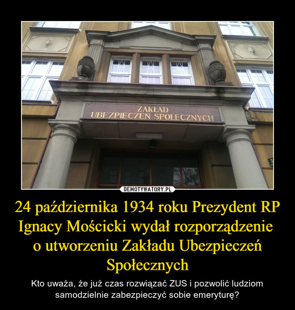 24 października 1934 roku Prezydent RP Ignacy Mościcki wydał rozporządzenie o utworzeniu Zakładu Ubezpieczeń Społecznych – Kto uważa, że już czas rozwiązać ZUS i pozwolić ludziom samodzielnie zabezpieczyć sobie emeryturę?