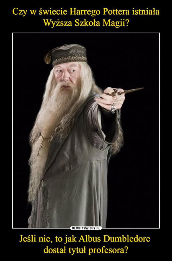 Jeśli nie, to jak Albus Dumbledore dostał tytuł profesora? –