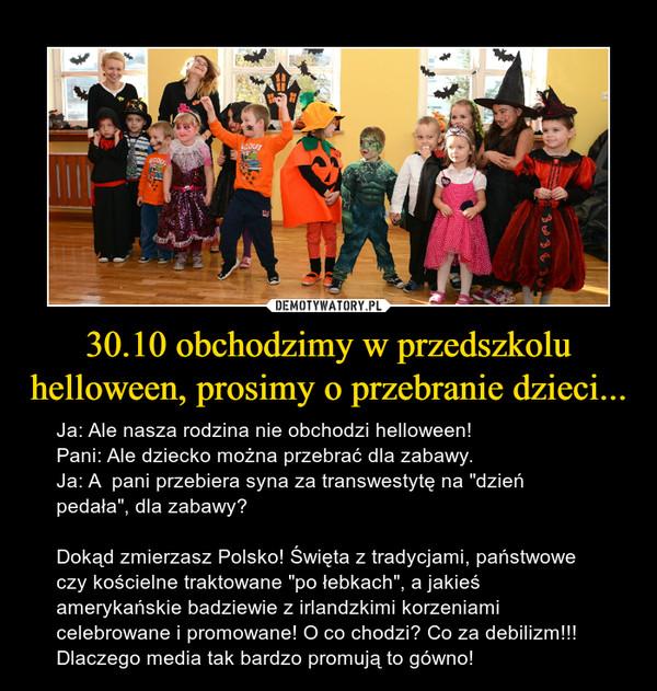 """30.10 obchodzimy w przedszkolu helloween, prosimy o przebranie dzieci... – Ja: Ale nasza rodzina nie obchodzi helloween!Pani: Ale dziecko można przebrać dla zabawy.Ja: A  pani przebiera syna za transwestytę na """"dzień pedała"""", dla zabawy?Dokąd zmierzasz Polsko! Święta z tradycjami, państwowe czy kościelne traktowane """"po łebkach"""", a jakieś amerykańskie badziewie z irlandzkimi korzeniami celebrowane i promowane! O co chodzi? Co za debilizm!!! Dlaczego media tak bardzo promują to gówno!"""