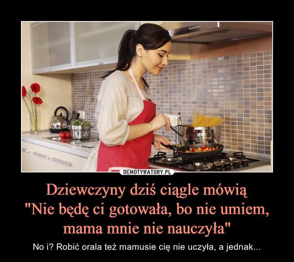 """Dziewczyny dziś ciągle mówią""""Nie będę ci gotowała, bo nie umiem, mama mnie nie nauczyła"""" – No i? Robić orala też mamusie cię nie uczyła, a jednak..."""