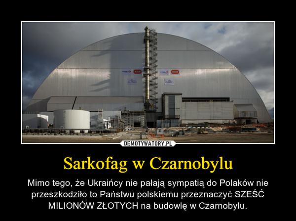 Sarkofag w Czarnobylu – Mimo tego, że Ukraińcy nie pałają sympatią do Polaków nie przeszkodziło to Państwu polskiemu przeznaczyć SZEŚĆ MILIONÓW ZŁOTYCH na budowlę w Czarnobylu.