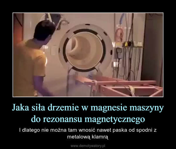 Jaka siła drzemie w magnesie maszyny do rezonansu magnetycznego – I dlatego nie można tam wnosić nawet paska od spodni z metalową klamrą