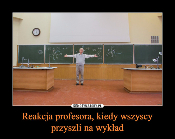 Reakcja profesora, kiedy wszyscy przyszli na wykład –