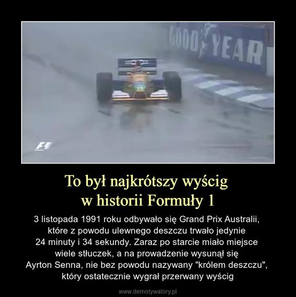 """To był najkrótszy wyścig w historii Formuły 1 – 3 listopada 1991 roku odbywało się Grand Prix Australii, które z powodu ulewnego deszczu trwało jedynie 24 minuty i 34 sekundy. Zaraz po starcie miało miejsce wiele stłuczek, a na prowadzenie wysunął się Ayrton Senna, nie bez powodu nazywany """"królem deszczu"""", który ostatecznie wygrał przerwany wyścig"""