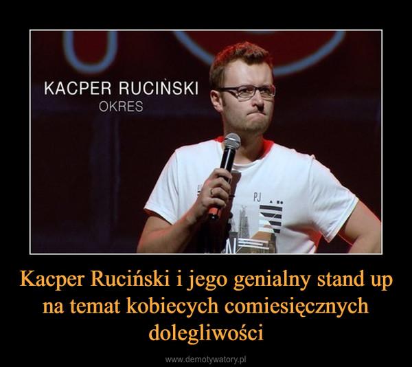 Kacper Ruciński i jego genialny stand up na temat kobiecych comiesięcznych dolegliwości –
