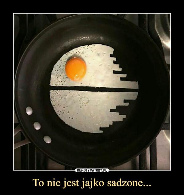 To nie jest jajko sadzone... –