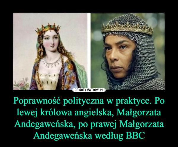 Poprawność polityczna w praktyce. Po lewej królowa angielska, Małgorzata Andegaweńska, po prawej Małgorzata Andegaweńska według BBC –
