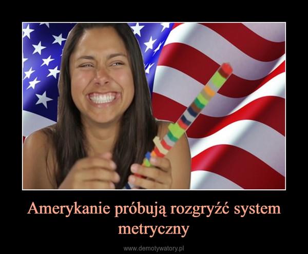 Amerykanie próbują rozgryźć system metryczny –