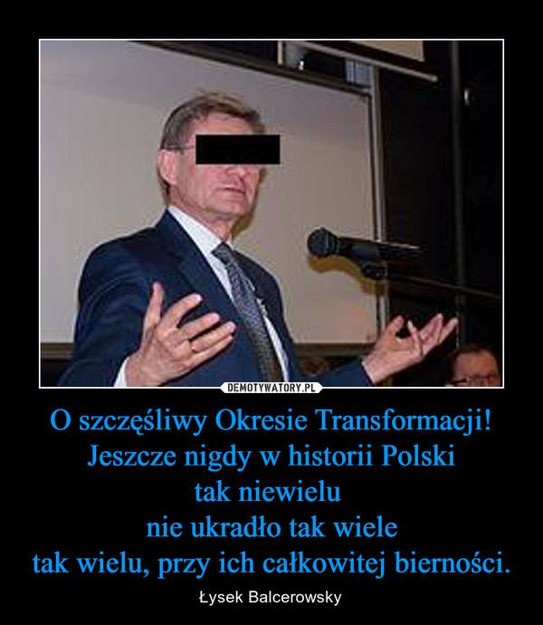 O szczęśliwy Okresie Transformacji!Jeszcze nigdy w historii Polskitak niewielu nie ukradło tak wieletak wielu, przy ich całkowitej bierności. – Łysek Balcerowsky