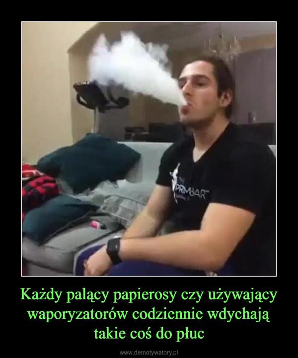 Każdy palący papierosy czy używający waporyzatorów codziennie wdychają takie coś do płuc –