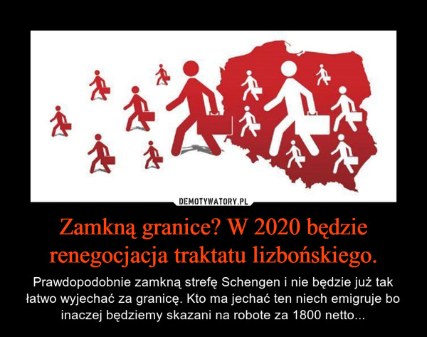 Zamkną granice? W 2020 będzie renegocjacja traktatu lizbońskiego. – Prawdopodobnie zamkną strefę Schengen i nie będzie już tak łatwo wyjechać za granicę. Kto ma jechać ten niech emigruje bo inaczej będziemy skazani na robote za 1800 netto...
