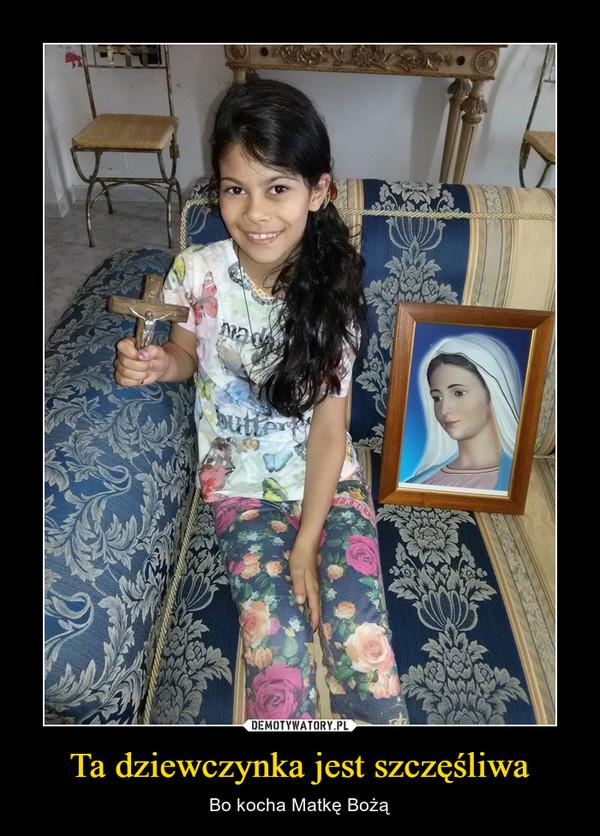 Ta dziewczynka jest szczęśliwa – Bo kocha Matkę Bożą