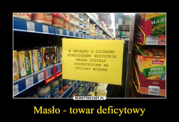 Masło - towar deficytowy –  w związku z licznymi kradzieżami wszystkie masła zostały przeniesione na stoisko mięsne