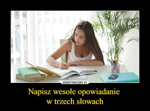 Napisz wesołe opowiadanie w trzech słowach –
