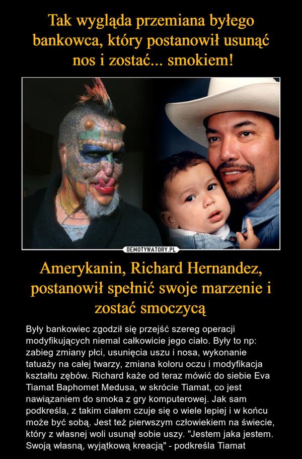 """Amerykanin, Richard Hernandez, postanowił spełnić swoje marzenie i zostać smoczycą – Były bankowiec zgodził się przejść szereg operacji modyfikujących niemal całkowicie jego ciało. Były to np: zabieg zmiany płci, usunięcia uszu i nosa, wykonanie tatuaży na całej twarzy, zmiana koloru oczu i modyfikacja kształtu zębów. Richard każe od teraz mówić do siebie Eva Tiamat Baphomet Medusa, w skrócie Tiamat, co jest nawiązaniem do smoka z gry komputerowej. Jak sam podkreśla, z takim ciałem czuje się o wiele lepiej i w końcu może być sobą. Jest też pierwszym człowiekiem na świecie, który z własnej woli usunął sobie uszy. """"Jestem jaka jestem. Swoją własną, wyjątkową kreacją"""" - podkreśla Tiamat"""