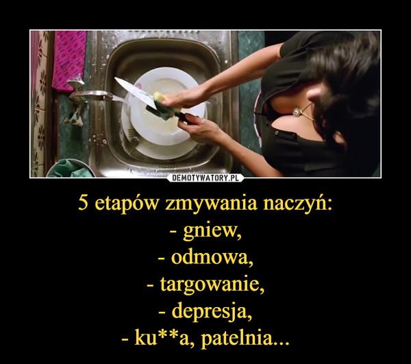 5 etapów zmywania naczyń:- gniew,- odmowa,- targowanie,- depresja,- ku**a, patelnia... –