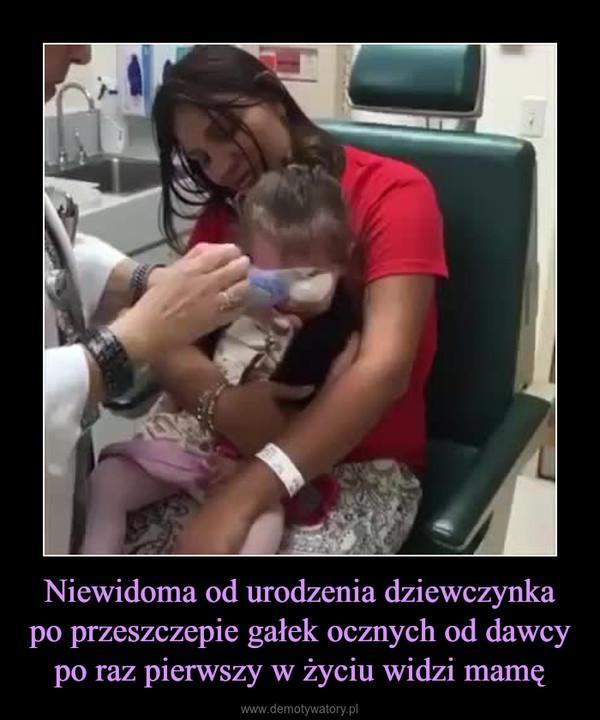 Niewidoma od urodzenia dziewczynka po przeszczepie gałek ocznych od dawcy po raz pierwszy w życiu widzi mamę –