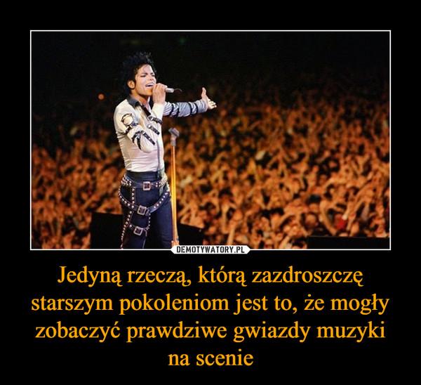 Jedyną rzeczą, którą zazdroszczę starszym pokoleniom jest to, że mogły zobaczyć prawdziwe gwiazdy muzykina scenie –