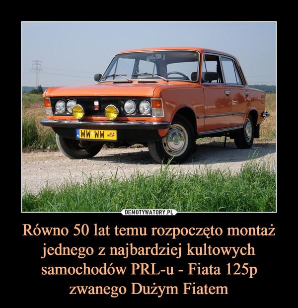 Równo 50 lat temu rozpoczęto montaż jednego z najbardziej kultowych samochodów PRL-u - Fiata 125p zwanego Dużym Fiatem –
