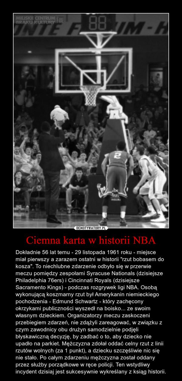 """Ciemna karta w historii NBA – Dokładnie 56 lat temu - 29 listopada 1961 roku - miejsce miał pierwszy a zarazem ostatni w historii """"rzut bobasem do kosza"""". To niechlubne zdarzenie odbyło się w przerwie meczu pomiędzy zespołami Syracuse Nationals (dzisiejsze Philadelphia 76ers) i Cincinnati Royals (dzisiejsze Sacramento Kings) - podczas rozgrywek ligi NBA. Osobą wykonującą koszmarny rzut był Amerykanin niemieckiego pochodzenia - Edmund Schwartz - który zachęcony okrzykami publiczności wyszedł na boisko... ze swoim własnym dzieckiem. Organizatorzy meczu zaskoczeni przebiegiem zdarzeń, nie zdążyli zareagować, w związku z czym zawodnicy obu drużyn samodzielnie podjęli błyskawiczną decyzję, by zadbać o to, aby dziecko nie upadło na parkiet. Mężczyzna zdołał oddać celny rzut z linii rzutów wolnych (za 1 punkt), a dziecku szczęśliwie nic się nie stało. Po całym zdarzeniu mężczyzna został oddany przez służby porządkowe w ręce policji. Ten wstydliwy incydent dzisiaj jest sukcesywnie wykreślany z ksiąg historii."""