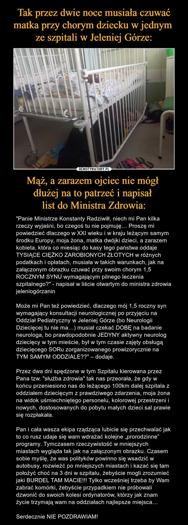 """Mąż, a zarazem ojciec nie mógł dłużej na to patrzeć i napisał list do Ministra Zdrowia: – """"Panie Ministrze Konstanty Radziwiłł, niech mi Pan kilka rzeczy wyjaśni, bo czegoś tu nie pojmuję… Proszę mi powiedzieć dlaczego w XXI wieku i w kraju leżącym samym środku Europy, moja żona, matka dwójki dzieci, a zarazem kobieta, która co miesiąc do kasy tego państwa oddaje TYSIĄCE CIĘŻKO ZAROBIONYCH ZŁOTYCH w różnych podatkach i opłatach, musiała w takich warunkach, jak na załączonym obrazku czuwać przy swoim chorym 1,5 ROCZNYM SYNU wymagającym pilnego leczenia szpitalnego?"""" - napisał w liście otwartym do ministra zdrowia jeleniogórzaninMoże mi Pan też powiedzieć, dlaczego mój 1,5 roczny syn wymagający konsultacji neurologicznej po przyjęciu na Oddział Pediatryczny w Jeleniej Górze (bo Neurologii Dziecięcej tu nie ma…) musiał czekać DOBĘ na badanie neurologa, bo prawdopodobnie JEDYNY aktywny neurolog dziecięcy w tym mieście, był w tym czasie zajęty obsługą dziecięcego SORu zorganizowanego prowizorycznie na TYM SAMYM ODDZIALE??"""" – dodaje.Przez dwa dni spędzone w tym Szpitalu kierowana przez Pana tzw. """"służba zdrowia"""" tak nas przeorała, że gdy w końcu przeniesiono nas do leżącego 100km dalej szpitala z oddziałem dziecięcym z prawdziwego zdarzenia, moja żona na widok uśmiechniętego personelu, kolorowej przestrzeni i nowych, dostosowanych do pobytu małych dzieci sal prawie się rozpłakała.Pan i cała wasza ekipa rządząca lubicie się przechwalać jak to co rusz udaje się wam wdrażać kolejne """"prorodzinne"""" programy. Tymczasem rzeczywistość w mniejszych miastach wygląda tak jak na załączonym obrazku. Czasem sobie myślę, że was polityków powinno się wsadzić w autobusy, rozwieźć po mniejszych miastach i kazać się tam położyć choć na 3 dni w szpitalu, żebyście mogli zrozumieć jaki BURDEL TAM MACIE!!! Tylko wcześniej trzeba by Wam zabrać komórki, żebyście przypadkiem nie próbowali dzwonić do swoich kolesi ordynatorów, którzy jak znam życie trzymają wam na oddziałach najlepsze miejsca…Serdec"""