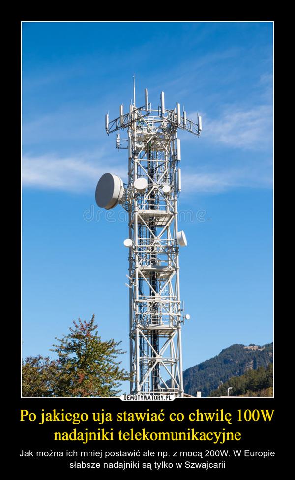 Po jakiego uja stawiać co chwilę 100W nadajniki telekomunikacyjne – Jak można ich mniej postawić ale np. z mocą 200W. W Europie słabsze nadajniki są tylko w Szwajcarii