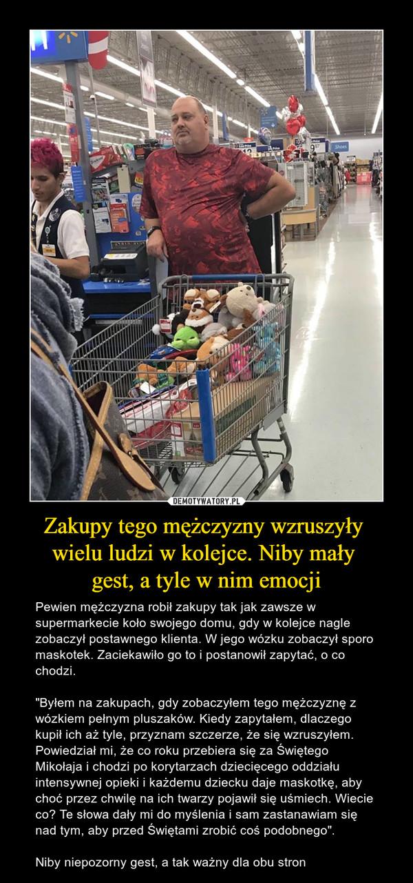 """Zakupy tego mężczyzny wzruszyły wielu ludzi w kolejce. Niby mały gest, a tyle w nim emocji – Pewien mężczyzna robił zakupy tak jak zawsze w supermarkecie koło swojego domu, gdy w kolejce nagle zobaczył postawnego klienta. W jego wózku zobaczył sporo maskotek. Zaciekawiło go to i postanowił zapytać, o co chodzi.""""Byłem na zakupach, gdy zobaczyłem tego mężczyznę z wózkiem pełnym pluszaków. Kiedy zapytałem, dlaczego kupił ich aż tyle, przyznam szczerze, że się wzruszyłem. Powiedział mi, że co roku przebiera się za Świętego Mikołaja i chodzi po korytarzach dziecięcego oddziału intensywnej opieki i każdemu dziecku daje maskotkę, aby choć przez chwilę na ich twarzy pojawił się uśmiech. Wiecie co? Te słowa dały mi do myślenia i sam zastanawiam się nad tym, aby przed Świętami zrobić coś podobnego"""".Niby niepozorny gest, a tak ważny dla obu stron"""