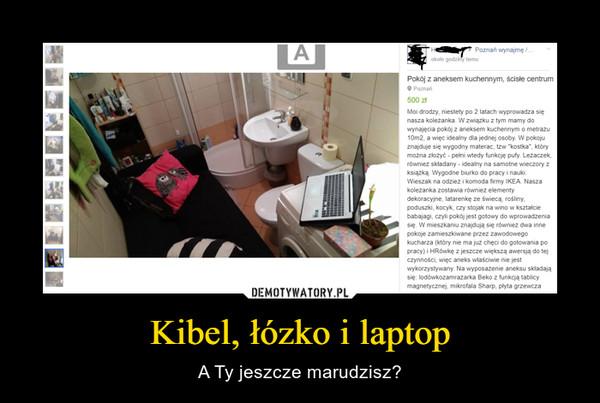 Kibel, łózko i laptop – A Ty jeszcze marudzisz?