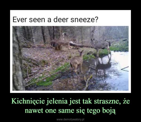 Kichnięcie jelenia jest tak straszne, że nawet one same się tego boją –
