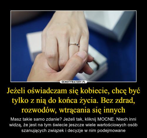 Jeżeli oświadczam się kobiecie, chcę być tylko z nią do końca życia. Bez zdrad, rozwodów, wtrącania się innych