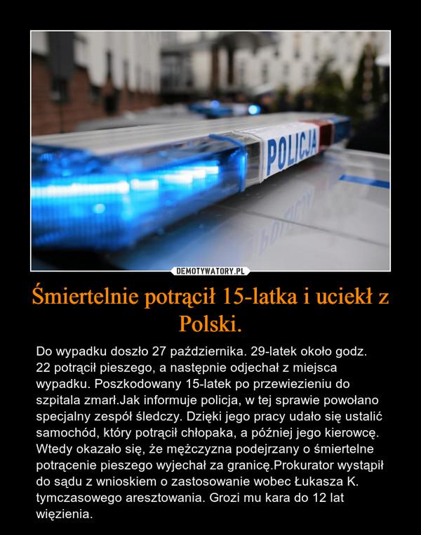 Śmiertelnie potrącił 15-latka i uciekł z Polski. – Do wypadku doszło 27 października. 29-latek około godz. 22 potrącił pieszego, a następnie odjechał z miejsca wypadku. Poszkodowany 15-latek po przewiezieniu do szpitala zmarł.Jak informuje policja, w tej sprawie powołano specjalny zespół śledczy. Dzięki jego pracy udało się ustalić samochód, który potrącił chłopaka, a później jego kierowcę. Wtedy okazało się, że mężczyzna podejrzany o śmiertelne potrącenie pieszego wyjechał za granicę.Prokurator wystąpił do sądu z wnioskiem o zastosowanie wobec Łukasza K. tymczasowego aresztowania. Grozi mu kara do 12 lat więzienia.