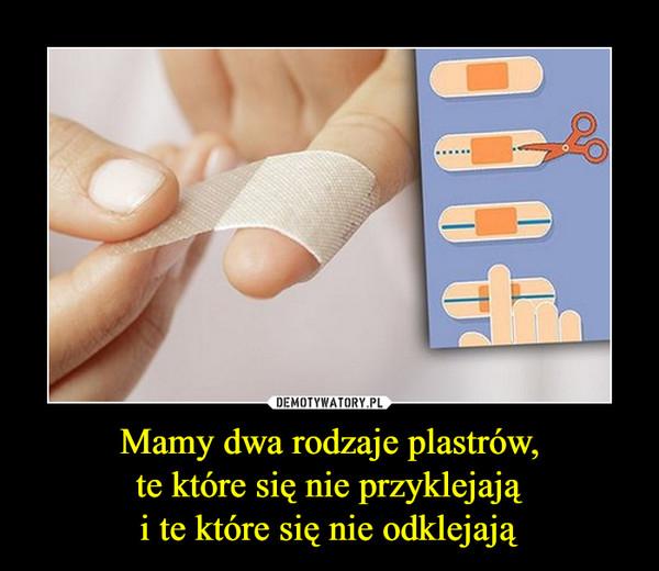 Mamy dwa rodzaje plastrów,te które się nie przyklejająi te które się nie odklejają –