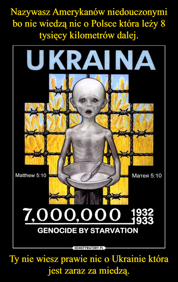 Ty nie wiesz prawie nic o Ukrainie która jest zaraz za miedzą. –