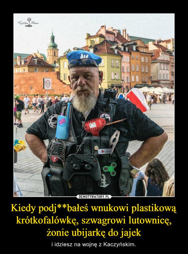 Kiedy podj**bałeś wnukowi plastikową krótkofalówkę, szwagrowi lutownicę, żonie ubijarkę do jajek – i idziesz na wojnę z Kaczyńskim.