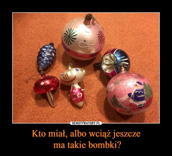 Kto miał, albo wciąż jeszcze ma takie bombki? –