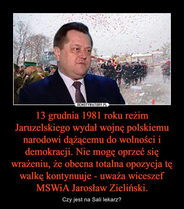 13 grudnia 1981 roku reżim Jaruzelskiego wydał wojnę polskiemu narodowi dążącemu do wolności i demokracji. Nie mogę oprzeć się wrażeniu, że obecna totalna opozycja tę walkę kontynuuje - uważa wiceszef MSWiA Jarosław Zieliński. – Czy jest na Sali lekarz?