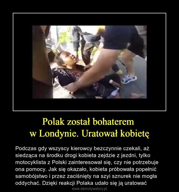 Polak został bohaterem w Londynie. Uratował kobietę – Podczas gdy wszyscy kierowcy bezczynnie czekali, aż siedząca na środku drogi kobieta zejdzie z jezdni, tylko motocyklista z Polski zainteresował się, czy nie potrzebuje ona pomocy. Jak się okazało, kobieta próbowała popełnić samobójstwo i przez zaciśnięty na szyi sznurek nie mogła oddychać. Dzięki reakcji Polaka udało się ją uratować