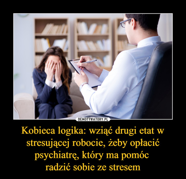 Kobieca logika: wziąć drugi etat w stresującej robocie, żeby opłacić psychiatrę, który ma pomóc radzić sobie ze stresem –