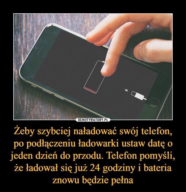 Żeby szybciej naładować swój telefon, po podłączeniu ładowarki ustaw datę o jeden dzień do przodu. Telefon pomyśli, że ładował się już 24 godziny i bateria znowu będzie pełna –