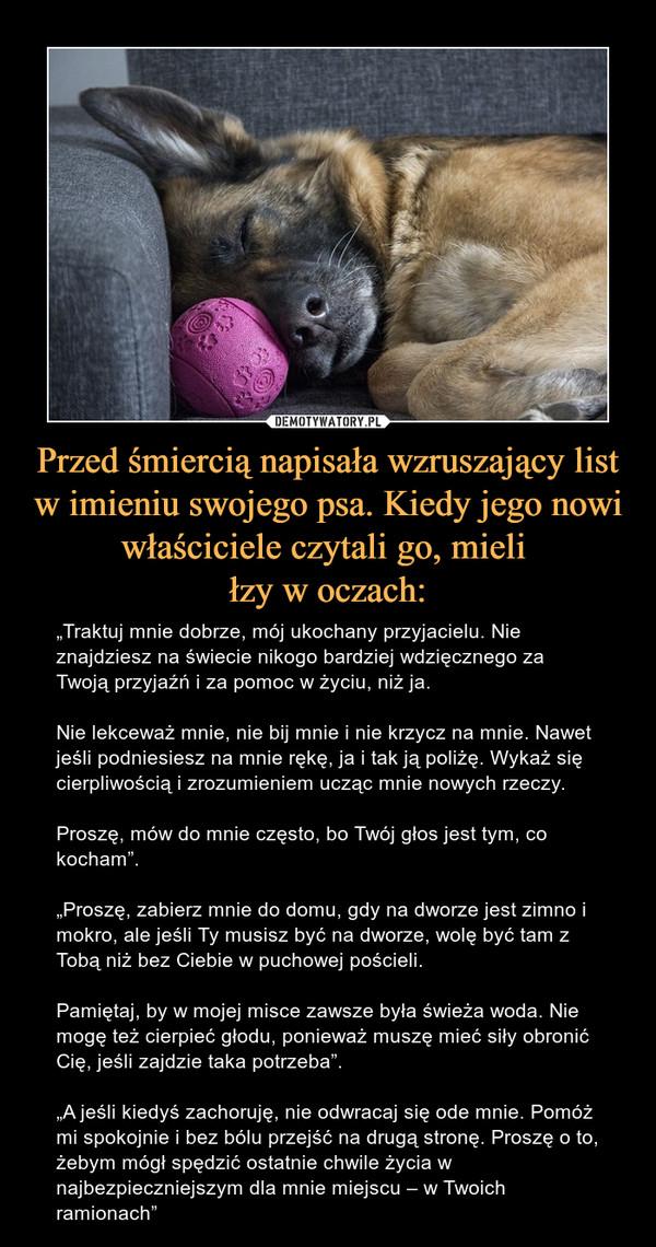 """Przed śmiercią napisała wzruszający list w imieniu swojego psa. Kiedy jego nowi właściciele czytali go, mieli łzy w oczach: – """"Traktuj mnie dobrze, mój ukochany przyjacielu. Nie znajdziesz na świecie nikogo bardziej wdzięcznego za Twoją przyjaźń i za pomoc w życiu, niż ja.Nie lekceważ mnie, nie bij mnie i nie krzycz na mnie. Nawet jeśli podniesiesz na mnie rękę, ja i tak ją poliżę. Wykaż się cierpliwością i zrozumieniem ucząc mnie nowych rzeczy.Proszę, mów do mnie często, bo Twój głos jest tym, co kocham"""".""""Proszę, zabierz mnie do domu, gdy na dworze jest zimno i mokro, ale jeśli Ty musisz być na dworze, wolę być tam z Tobą niż bez Ciebie w puchowej pościeli.Pamiętaj, by w mojej misce zawsze była świeża woda. Nie mogę też cierpieć głodu, ponieważ muszę mieć siły obronić Cię, jeśli zajdzie taka potrzeba"""".""""A jeśli kiedyś zachoruję, nie odwracaj się ode mnie. Pomóż mi spokojnie i bez bólu przejść na drugą stronę. Proszę o to, żebym mógł spędzić ostatnie chwile życia w najbezpieczniejszym dla mnie miejscu – w Twoich ramionach"""""""
