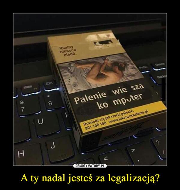 A ty nadal jesteś za legalizacją? –
