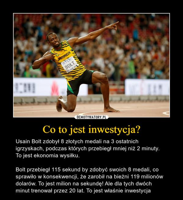 Co to jest inwestycja? – Usain Bolt zdobył 8 złotych medali na 3 ostatnich igrzyskach, podczas których przebiegł mniej niż 2 minuty. To jest ekonomia wysiłku.Bolt przebiegł 115 sekund by zdobyć swoich 8 medali, co sprawiło w konsekwencji, że zarobił na bieżni 119 milionów dolarów. To jest milion na sekundę! Ale dla tych dwóch minut trenował przez 20 lat. To jest właśnie inwestycja