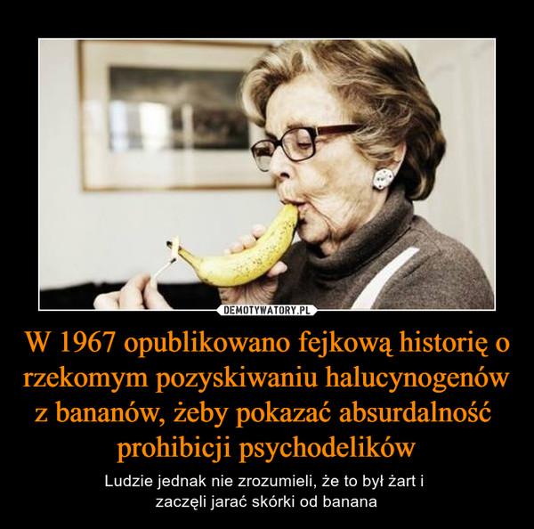 W 1967 opublikowano fejkową historię o rzekomym pozyskiwaniu halucynogenów z bananów, żeby pokazać absurdalność prohibicji psychodelików – Ludzie jednak nie zrozumieli, że to był żart i zaczęli jarać skórki od banana