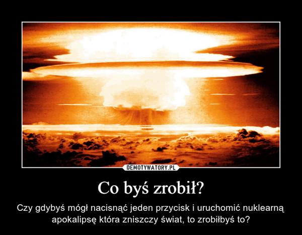 Co byś zrobił? – Czy gdybyś mógł nacisnąć jeden przycisk i uruchomić nuklearną apokalipsę która zniszczy świat, to zrobiłbyś to?