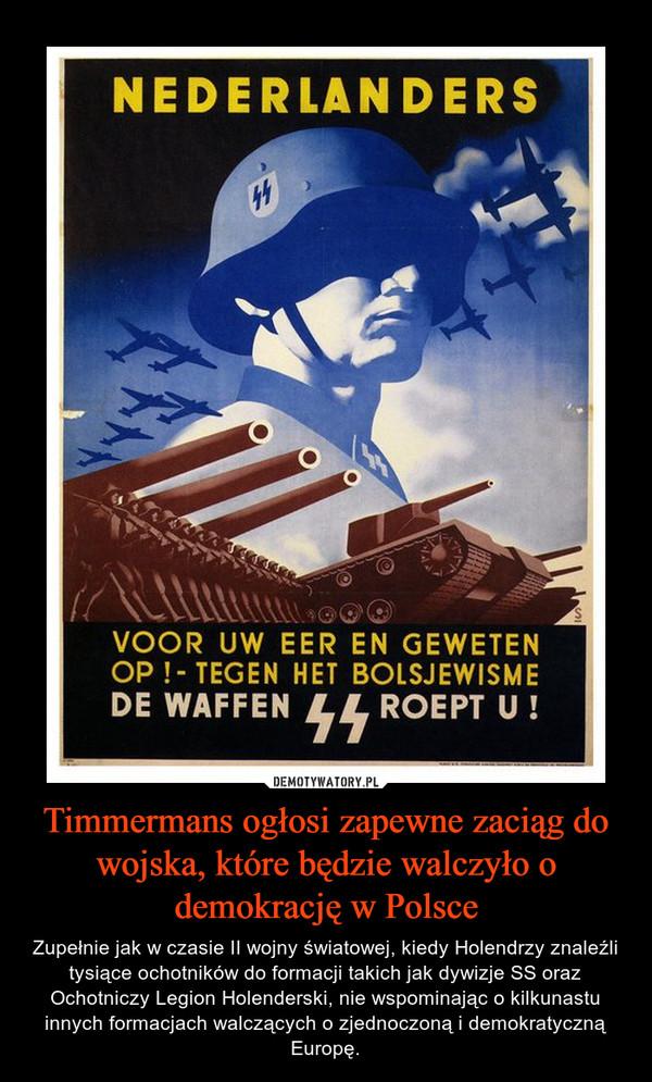 Timmermans ogłosi zapewne zaciąg do wojska, które będzie walczyło o demokrację w Polsce – Zupełnie jak w czasie II wojny światowej, kiedy Holendrzy znaleźli tysiące ochotników do formacji takich jak dywizje SS oraz Ochotniczy Legion Holenderski, nie wspominając o kilkunastu innych formacjach walczących o zjednoczoną i demokratyczną Europę.